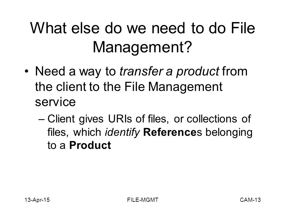 13-Apr-15FILE-MGMTCAM-13 What else do we need to do File Management? Need a way to transfer a product from the client to the File Management service –