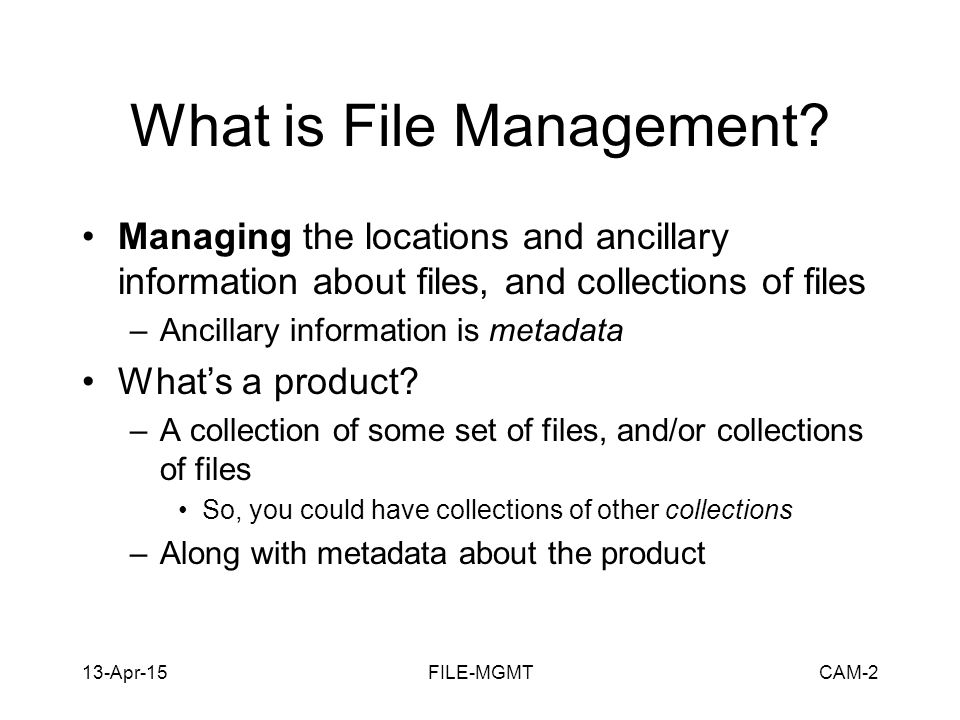 13-Apr-15FILE-MGMTCAM-2 What is File Management? Managing the locations and ancillary information about files, and collections of files –Ancillary inf