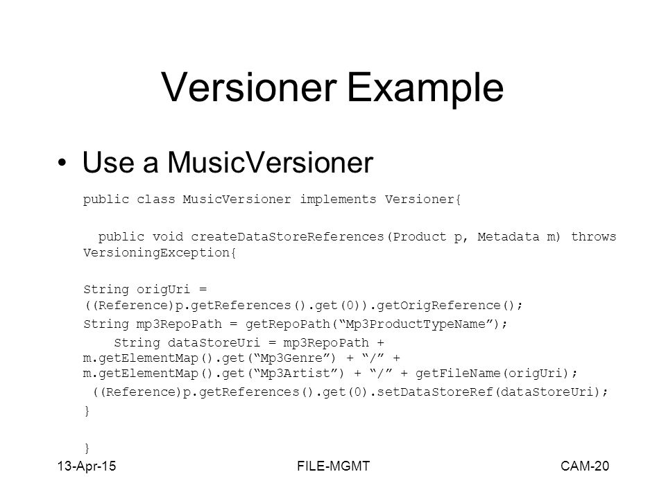 13-Apr-15FILE-MGMTCAM-20 Versioner Example Use a MusicVersioner public class MusicVersioner implements Versioner{ public void createDataStoreReferences(Product p, Metadata m) throws VersioningException{ String origUri = ((Reference)p.getReferences().get(0)).getOrigReference(); String mp3RepoPath = getRepoPath( Mp3ProductTypeName ); String dataStoreUri = mp3RepoPath + m.getElementMap().get( Mp3Genre ) + / + m.getElementMap().get( Mp3Artist ) + / + getFileName(origUri); ((Reference)p.getReferences().get(0).setDataStoreRef(dataStoreUri); }