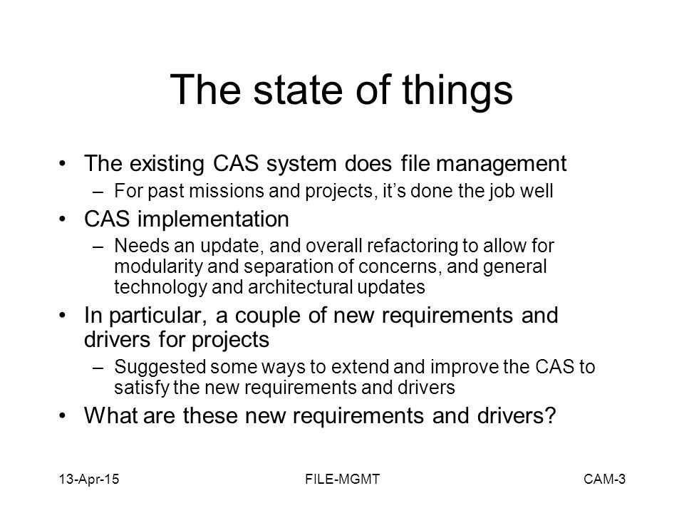 13-Apr-15FILE-MGMTCAM-4 New Requirements and Drivers Persisting archived files using dynamic metadata and flexible, adaptable policies based on product types –rather than the monolithic and inflexible existing method of ProductTypeRepository/ProductName/ProductVersion/ as the filesystem location to store products for all product types.