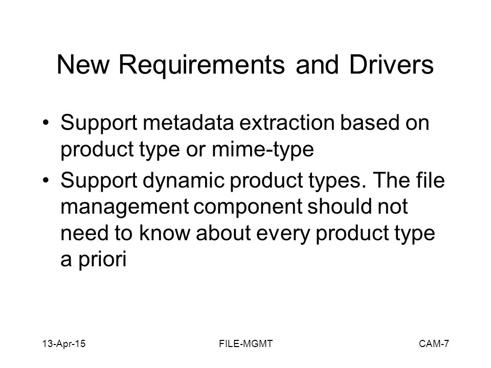 13-Apr-15FILE-MGMTCAM-7 New Requirements and Drivers Support metadata extraction based on product type or mime-type Support dynamic product types.