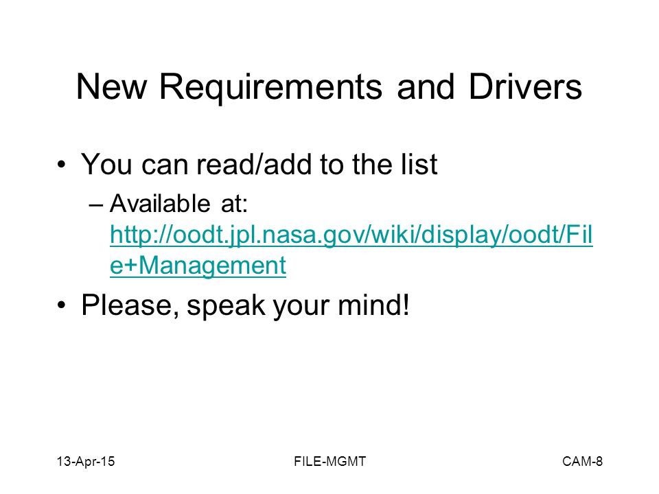 13-Apr-15FILE-MGMTCAM-8 New Requirements and Drivers You can read/add to the list –Available at: http://oodt.jpl.nasa.gov/wiki/display/oodt/Fil e+Management http://oodt.jpl.nasa.gov/wiki/display/oodt/Fil e+Management Please, speak your mind!