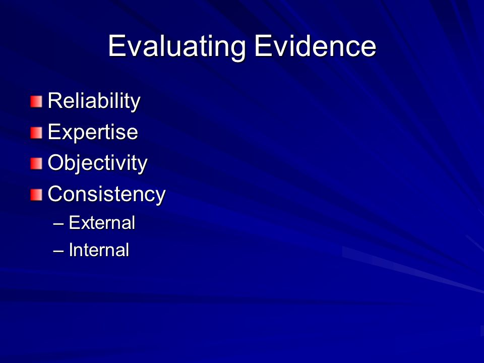 Evaluating Evidence ReliabilityExpertiseObjectivityConsistency –External –Internal
