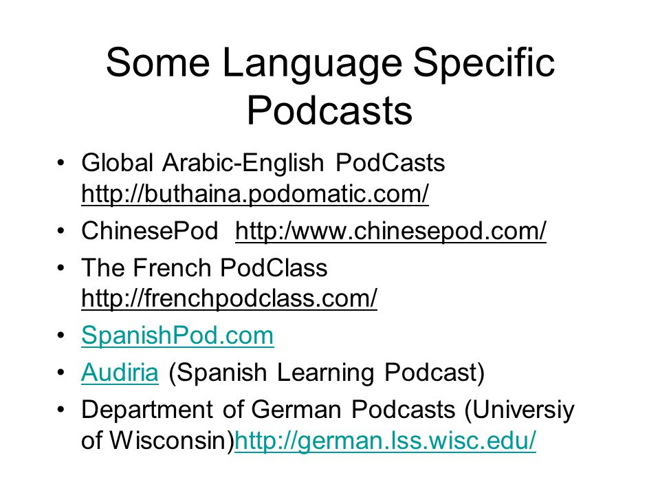 Some Language Specific Podcasts Global Arabic-English PodCasts http://buthaina.podomatic.com/ ChinesePod http:/www.chinesepod.com/ The French PodClass http://frenchpodclass.com/ SpanishPod.com Audiria (Spanish Learning Podcast)Audiria Department of German Podcasts (Universiy of Wisconsin)http://german.lss.wisc.edu/http://german.lss.wisc.edu/