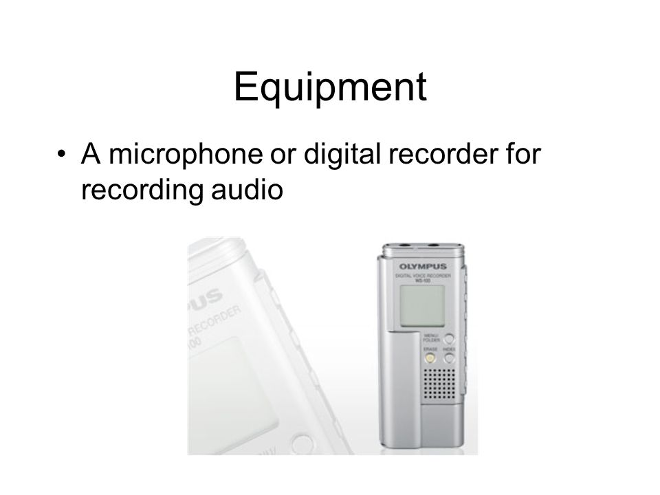 Equipment A microphone or digital recorder for recording audio