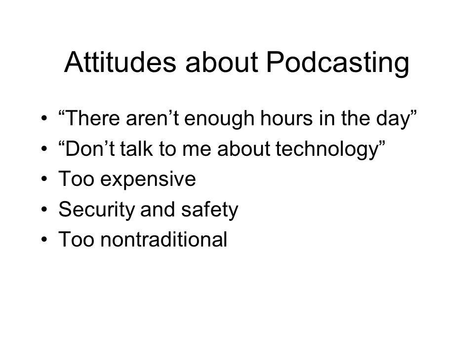 Attitudes about Podcasting There aren't enough hours in the day Don't talk to me about technology Too expensive Security and safety Too nontraditional