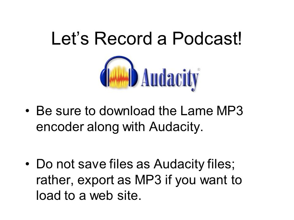 Let's Record a Podcast. Be sure to download the Lame MP3 encoder along with Audacity.