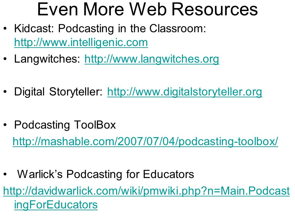 Even More Web Resources Kidcast: Podcasting in the Classroom: http://www.intelligenic.com http://www.intelligenic.com Langwitches: http://www.langwitches.orghttp://www.langwitches.org Digital Storyteller: http://www.digitalstoryteller.orghttp://www.digitalstoryteller.org Podcasting ToolBox http://mashable.com/2007/07/04/podcasting-toolbox/ Warlick's Podcasting for Educators http://davidwarlick.com/wiki/pmwiki.php n=Main.Podcast ingForEducators