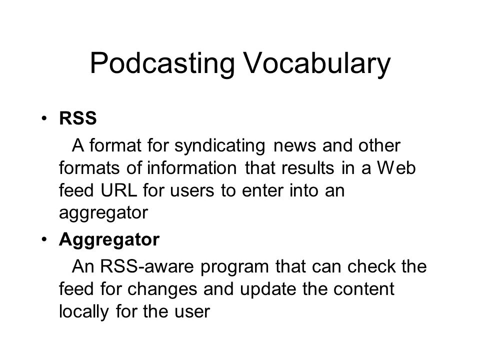 Podcasting Vocabulary RSS A format for syndicating news and other formats of information that results in a Web feed URL for users to enter into an aggregator Aggregator An RSS-aware program that can check the feed for changes and update the content locally for the user