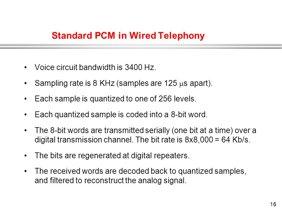 16 Standard PCM in Wired Telephony Voice circuit bandwidth is 3400 Hz. Sampling rate is 8 KHz (samples are 125  s apart). Each sample is quantized to