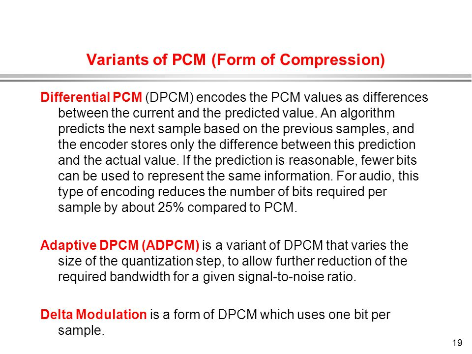 19 Variants of PCM (Form of Compression) Differential PCM (DPCM) encodes the PCM values as differences between the current and the predicted value. An