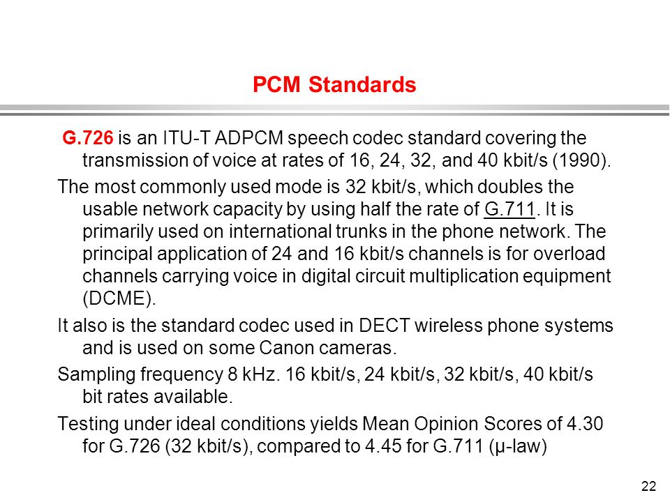 22 PCM Standards G.726 is an ITU-T ADPCM speech codec standard covering the transmission of voice at rates of 16, 24, 32, and 40 kbit/s (1990). The mo