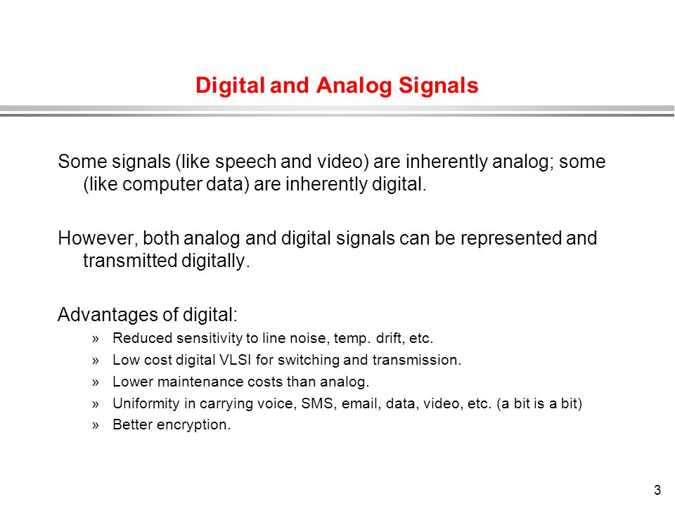 3 Digital and Analog Signals Some signals (like speech and video) are inherently analog; some (like computer data) are inherently digital. However, bo