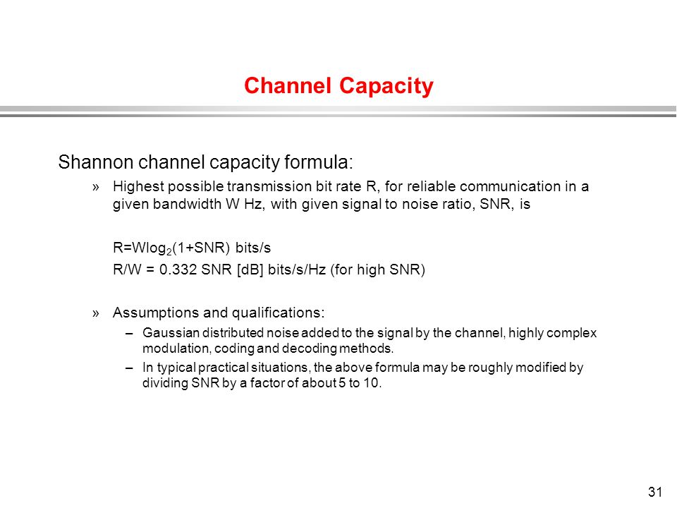 31 Channel Capacity Shannon channel capacity formula: »Highest possible transmission bit rate R, for reliable communication in a given bandwidth W Hz,