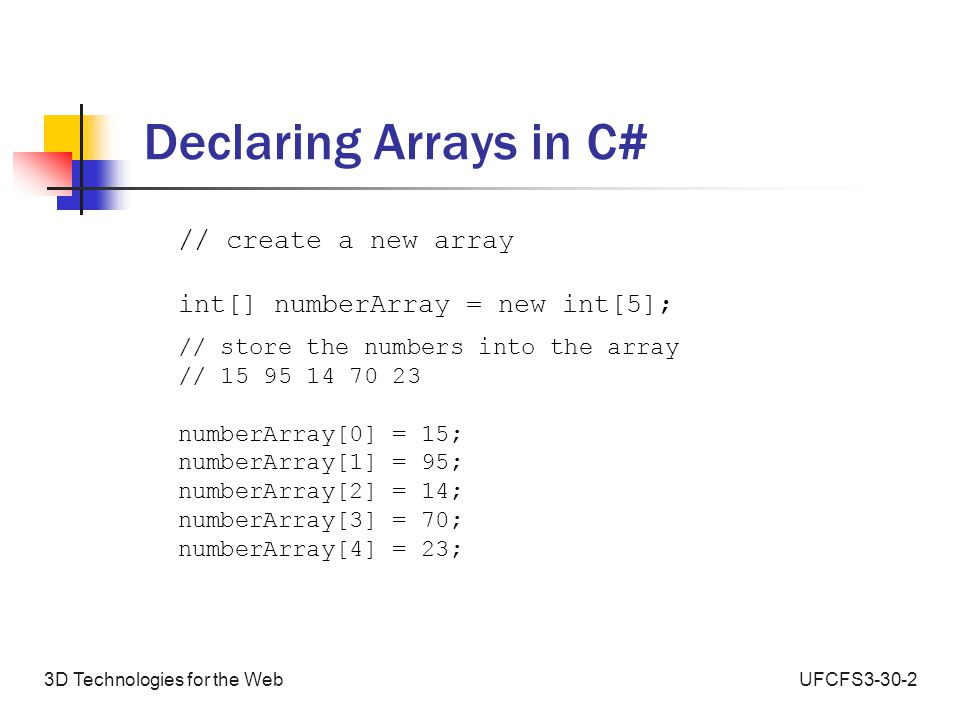 UFCFS3-30-23D Technologies for the Web Array Declaration and Assignment in Unity 3d String[] nameArray = new string[5]; void Start () { nameArray[0] = Hello ; nameArray[1] = from ; nameArray[2] = the ; nameArray[3] = Name ; nameArray[4] = Array ; }