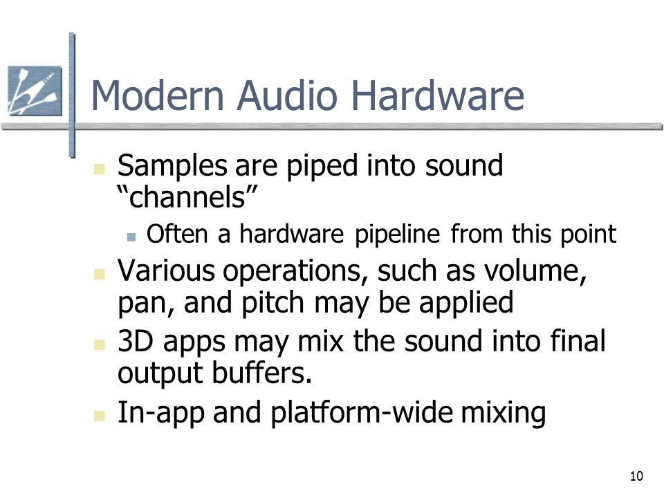 """10 Modern Audio Hardware Samples are piped into sound """"channels"""" Often a hardware pipeline from this point Various operations, such as volume, pan, an"""