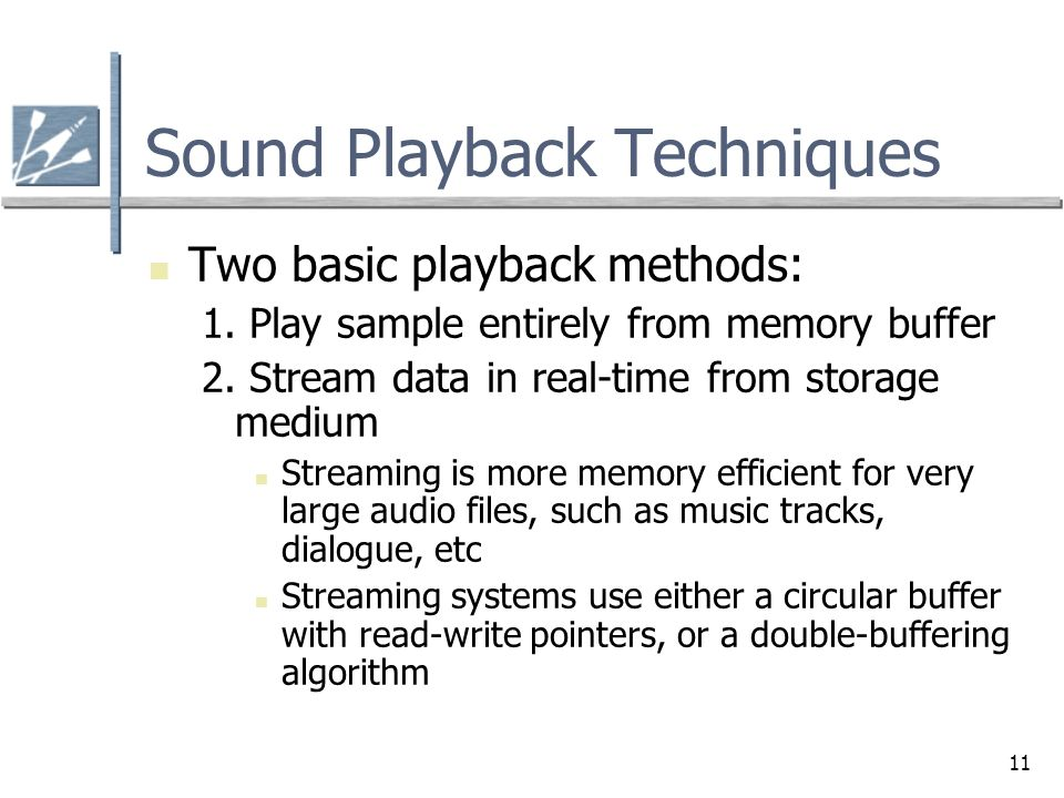 11 Sound Playback Techniques Two basic playback methods: 1. Play sample entirely from memory buffer 2. Stream data in real-time from storage medium St