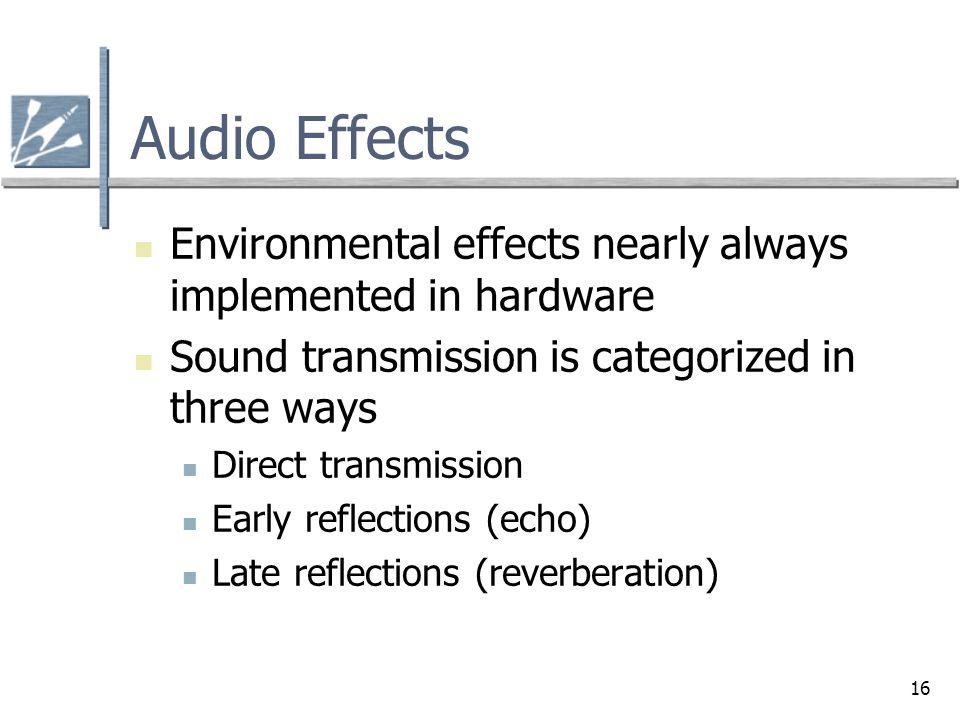 16 Audio Effects Environmental effects nearly always implemented in hardware Sound transmission is categorized in three ways Direct transmission Early