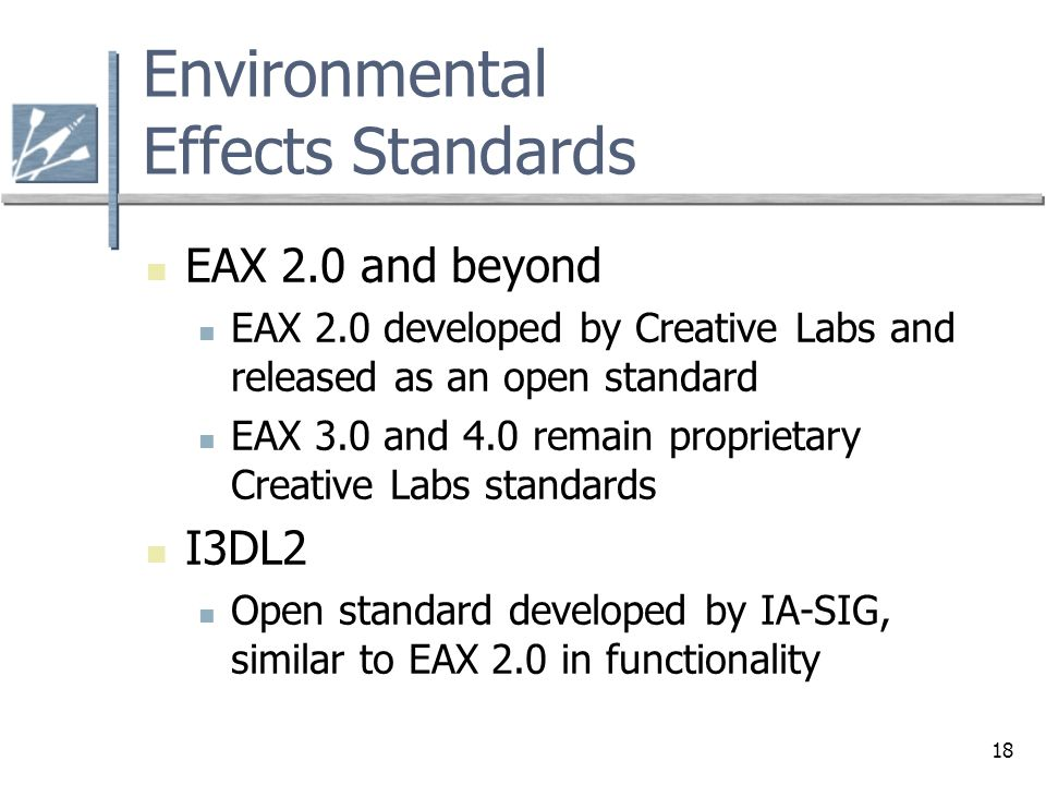 18 Environmental Effects Standards EAX 2.0 and beyond EAX 2.0 developed by Creative Labs and released as an open standard EAX 3.0 and 4.0 remain propr