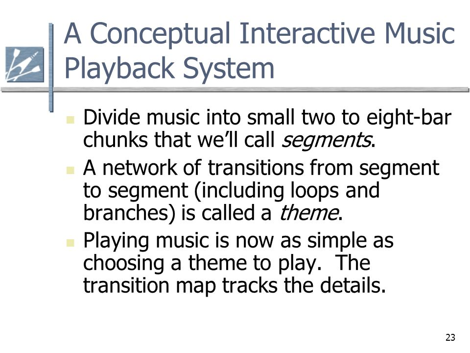 23 A Conceptual Interactive Music Playback System Divide music into small two to eight-bar chunks that we'll call segments. A network of transitions f