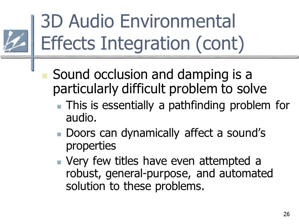26 3D Audio Environmental Effects Integration (cont) Sound occlusion and damping is a particularly difficult problem to solve This is essentially a pa