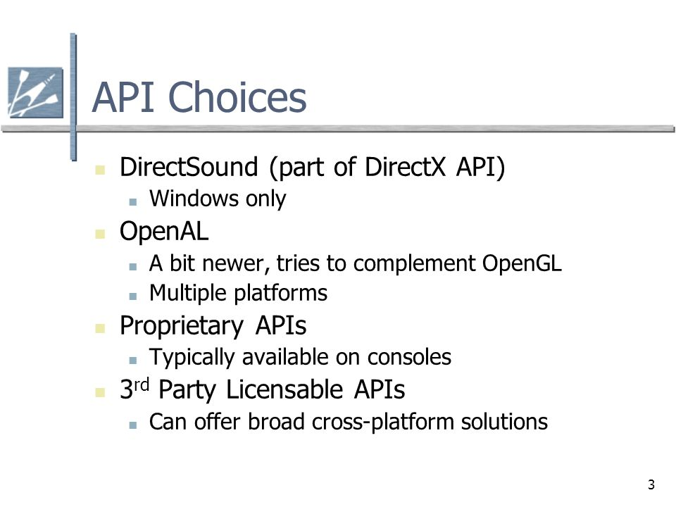 3 API Choices DirectSound (part of DirectX API) Windows only OpenAL A bit newer, tries to complement OpenGL Multiple platforms Proprietary APIs Typica