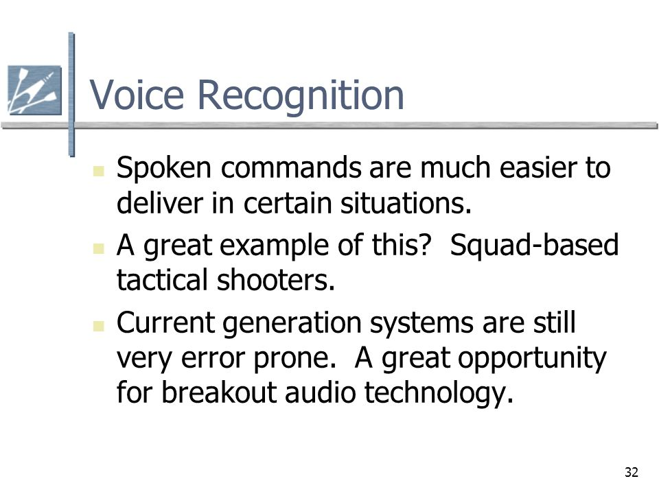 32 Voice Recognition Spoken commands are much easier to deliver in certain situations. A great example of this? Squad-based tactical shooters. Current