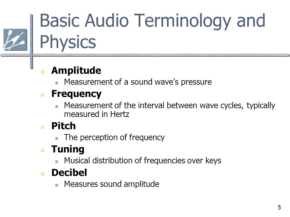 5 Basic Audio Terminology and Physics Amplitude Measurement of a sound wave's pressure Frequency Measurement of the interval between wave cycles, typi