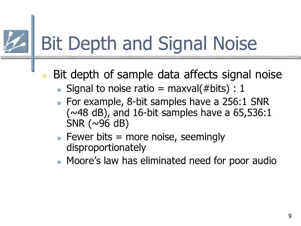 9 Bit Depth and Signal Noise Bit depth of sample data affects signal noise Signal to noise ratio = maxval(#bits) : 1 For example, 8-bit samples have a