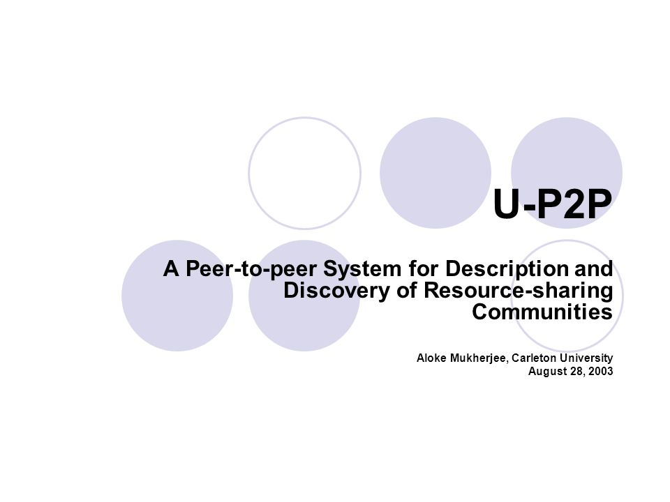 U-P2P A Peer-to-peer System for Description and Discovery of Resource-sharing Communities Aloke Mukherjee, Carleton University August 28, 2003
