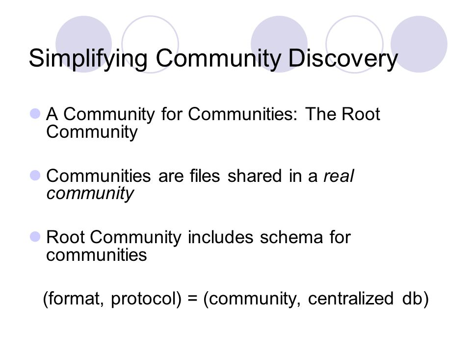 Simplifying Community Discovery A Community for Communities: The Root Community Communities are files shared in a real community Root Community includes schema for communities (format, protocol) = (community, centralized db)