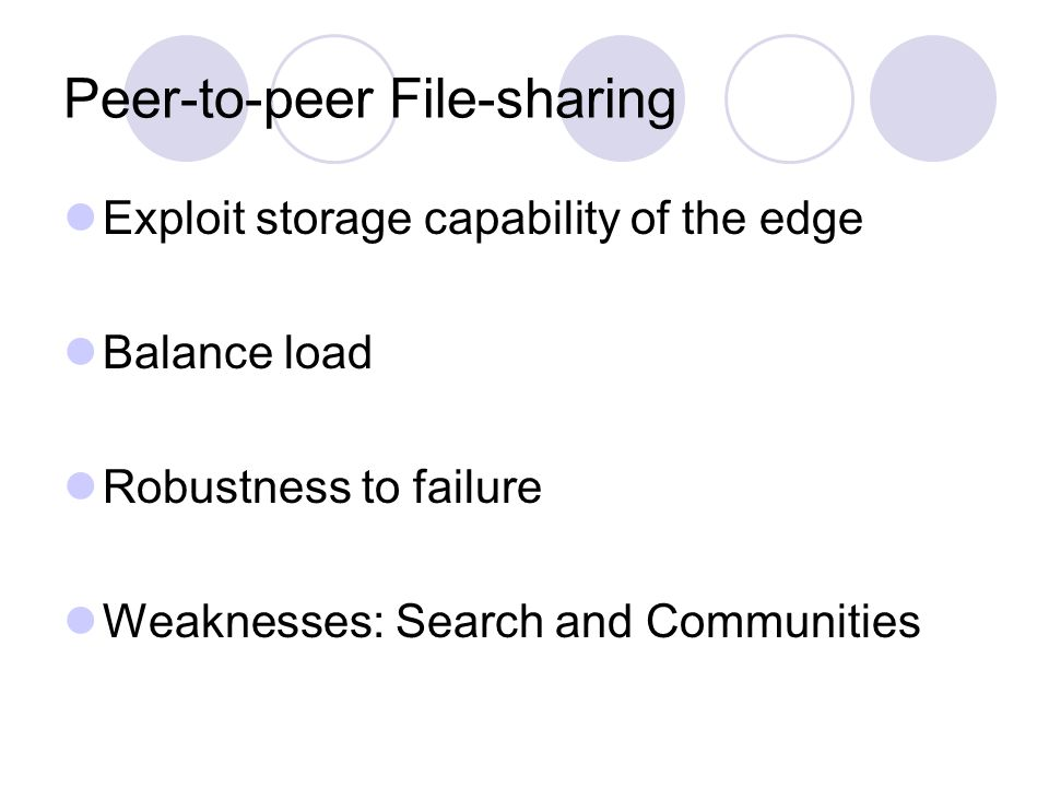 Peer-to-peer File-sharing Exploit storage capability of the edge Balance load Robustness to failure Weaknesses: Search and Communities