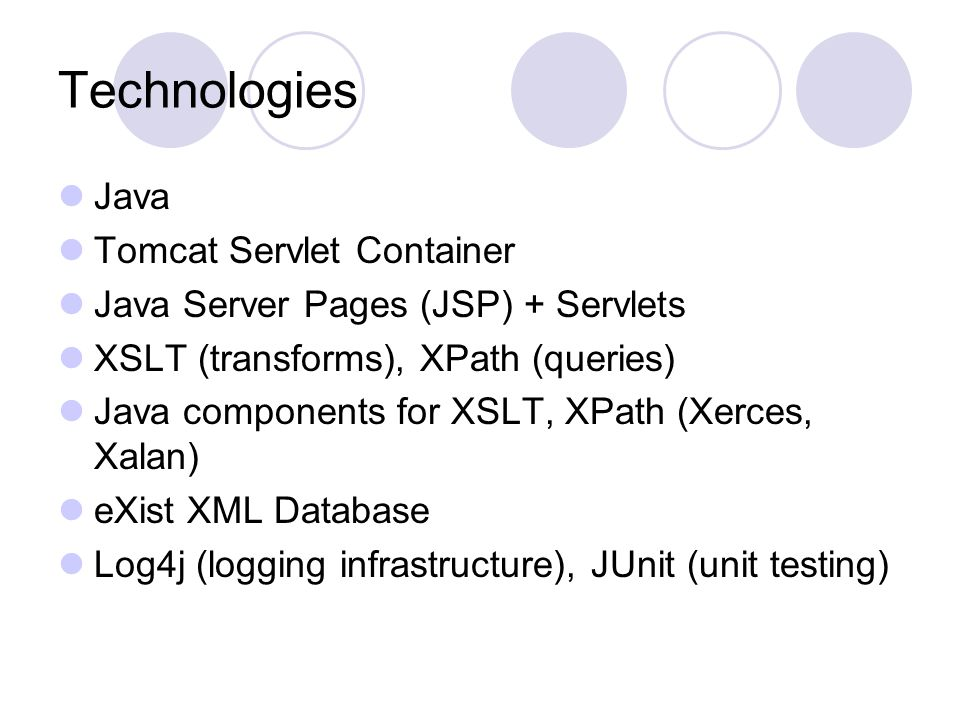 Technologies Java Tomcat Servlet Container Java Server Pages (JSP) + Servlets XSLT (transforms), XPath (queries) Java components for XSLT, XPath (Xerces, Xalan) eXist XML Database Log4j (logging infrastructure), JUnit (unit testing)