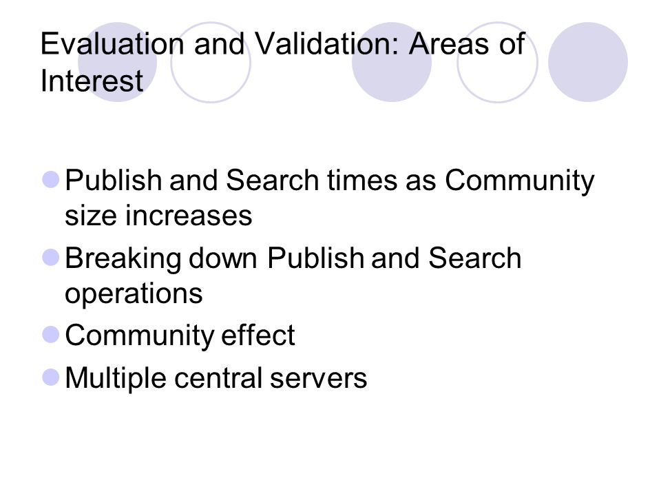 Evaluation and Validation: Areas of Interest Publish and Search times as Community size increases Breaking down Publish and Search operations Community effect Multiple central servers