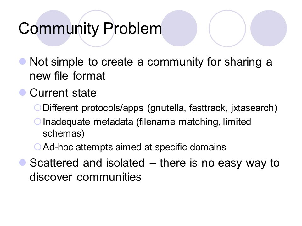Community Problem Not simple to create a community for sharing a new file format Current state  Different protocols/apps (gnutella, fasttrack, jxtasearch)  Inadequate metadata (filename matching, limited schemas)  Ad-hoc attempts aimed at specific domains Scattered and isolated – there is no easy way to discover communities