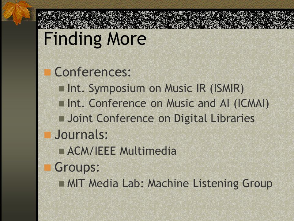 Finding More Conferences: Int. Symposium on Music IR (ISMIR) Int. Conference on Music and AI (ICMAI) Joint Conference on Digital Libraries Journals: A