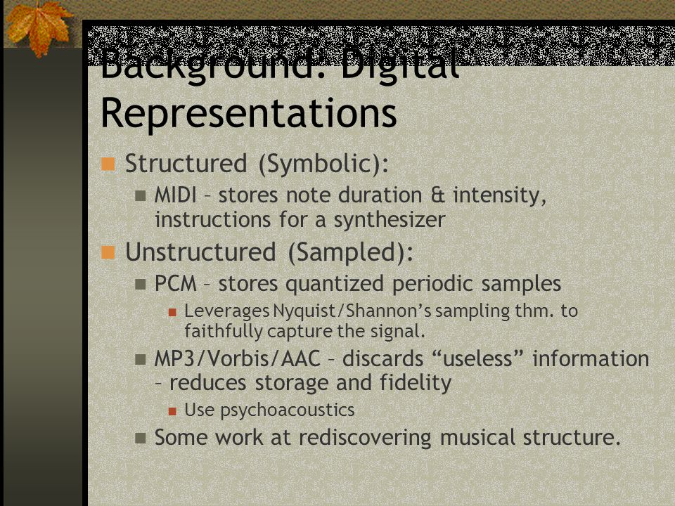 Background: Digital Representations Structured (Symbolic): MIDI – stores note duration & intensity, instructions for a synthesizer Unstructured (Sampl