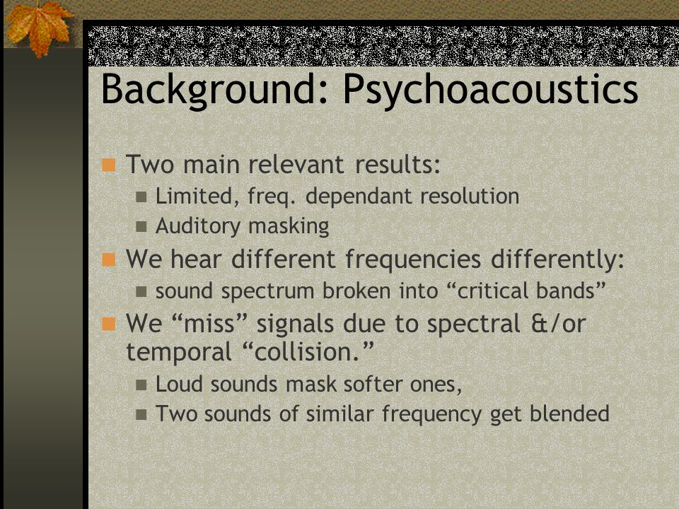 Background: Psychoacoustics Two main relevant results: Limited, freq. dependant resolution Auditory masking We hear different frequencies differently: