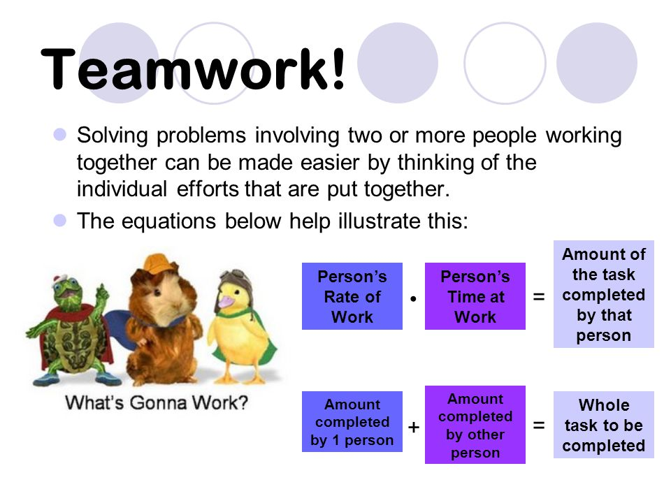 Teamwork! Solving problems involving two or more people working together can be made easier by thinking of the individual efforts that are put togethe