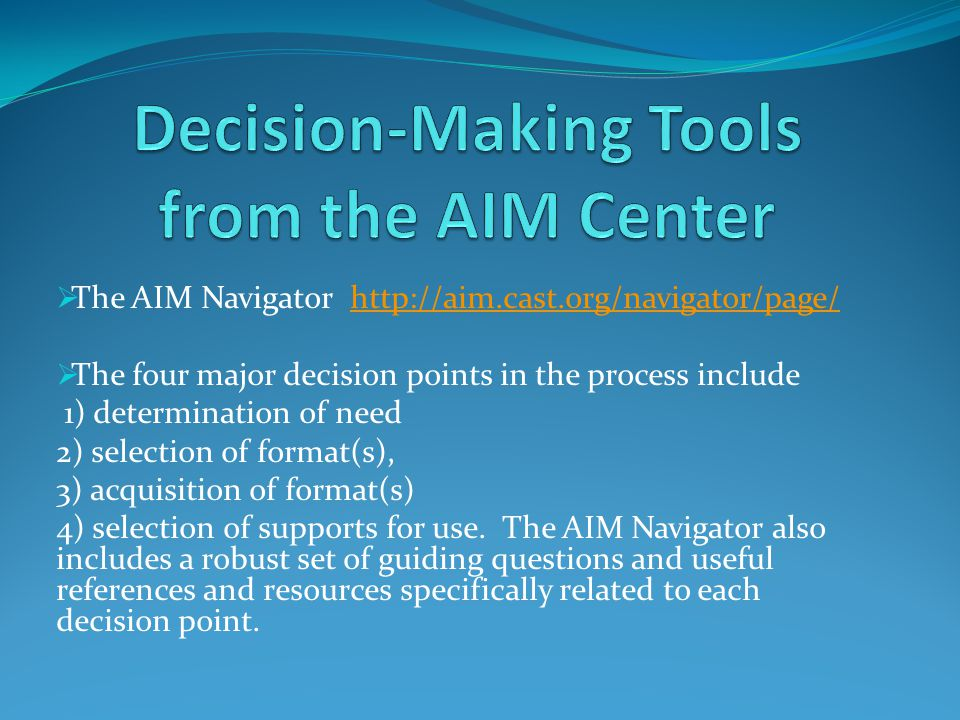  The AIM Navigator http://aim.cast.org/navigator/page/http://aim.cast.org/navigator/page/  The four major decision points in the process include 1) determination of need 2) selection of format(s), 3) acquisition of format(s) 4) selection of supports for use.
