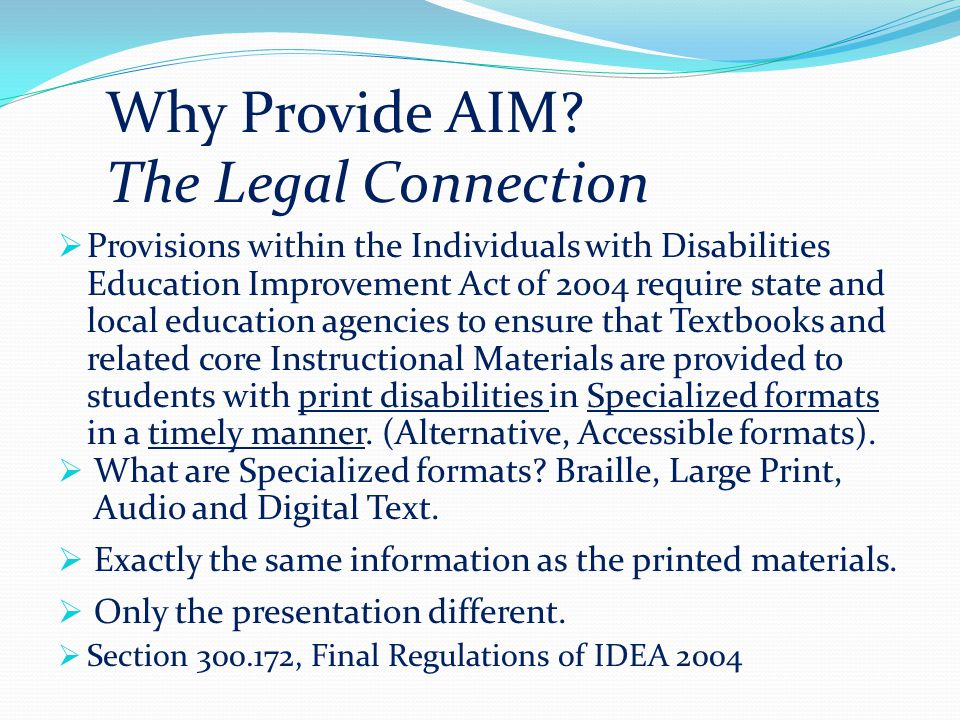  Provisions within the Individuals with Disabilities Education Improvement Act of 2004 require state and local education agencies to ensure that Textbooks and related core Instructional Materials are provided to students with print disabilities in Specialized formats in a timely manner.