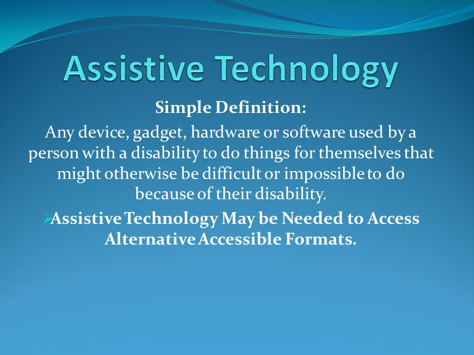 Simple Definition: Any device, gadget, hardware or software used by a person with a disability to do things for themselves that might otherwise be difficult or impossible to do because of their disability.