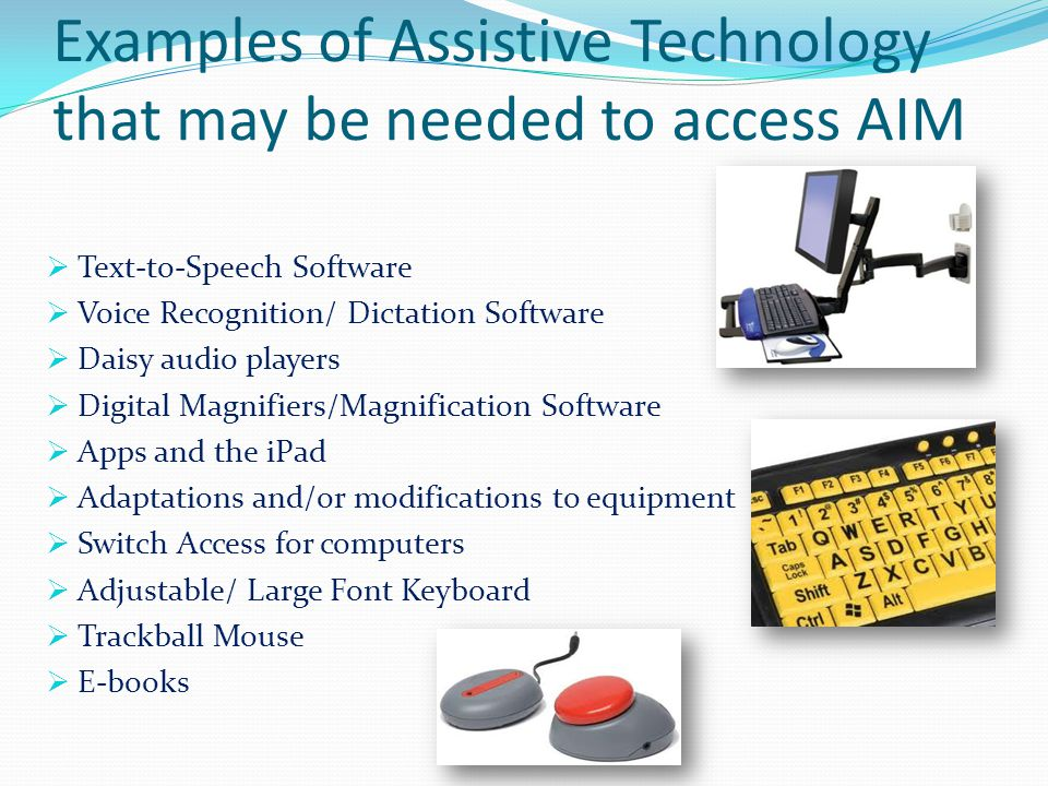 Examples of Assistive Technology that may be needed to access AIM  Text-to-Speech Software  Voice Recognition/ Dictation Software  Daisy audio players  Digital Magnifiers/Magnification Software  Apps and the iPad  Adaptations and/or modifications to equipment  Switch Access for computers  Adjustable/ Large Font Keyboard  Trackball Mouse  E-books
