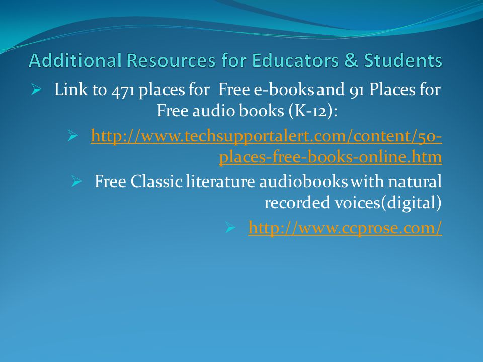  Link to 471 places for Free e-books and 91 Places for Free audio books (K-12):  http://www.techsupportalert.com/content/50- places-free-books-online.htm http://www.techsupportalert.com/content/50- places-free-books-online.htm  Free Classic literature audiobooks with natural recorded voices(digital)  http://www.ccprose.com/ http://www.ccprose.com/