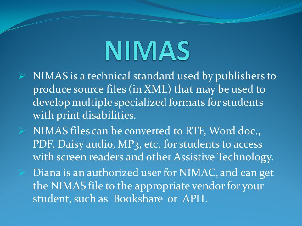 NIMAS is a technical standard used by publishers to produce source files (in XML) that may be used to develop multiple specialized formats for students with print disabilities.