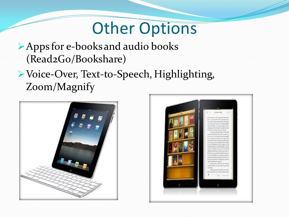 Other Options  Apps for e-books and audio books (Read2Go/Bookshare)  Voice-Over, Text-to-Speech, Highlighting, Zoom/Magnify