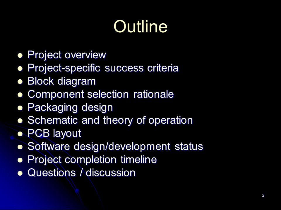Outline Project overview Project overview Project-specific success criteria Project-specific success criteria Block diagram Block diagram Component selection rationale Component selection rationale Packaging design Packaging design Schematic and theory of operation Schematic and theory of operation PCB layout PCB layout Software design/development status Software design/development status Project completion timeline Project completion timeline Questions / discussion Questions / discussion 2