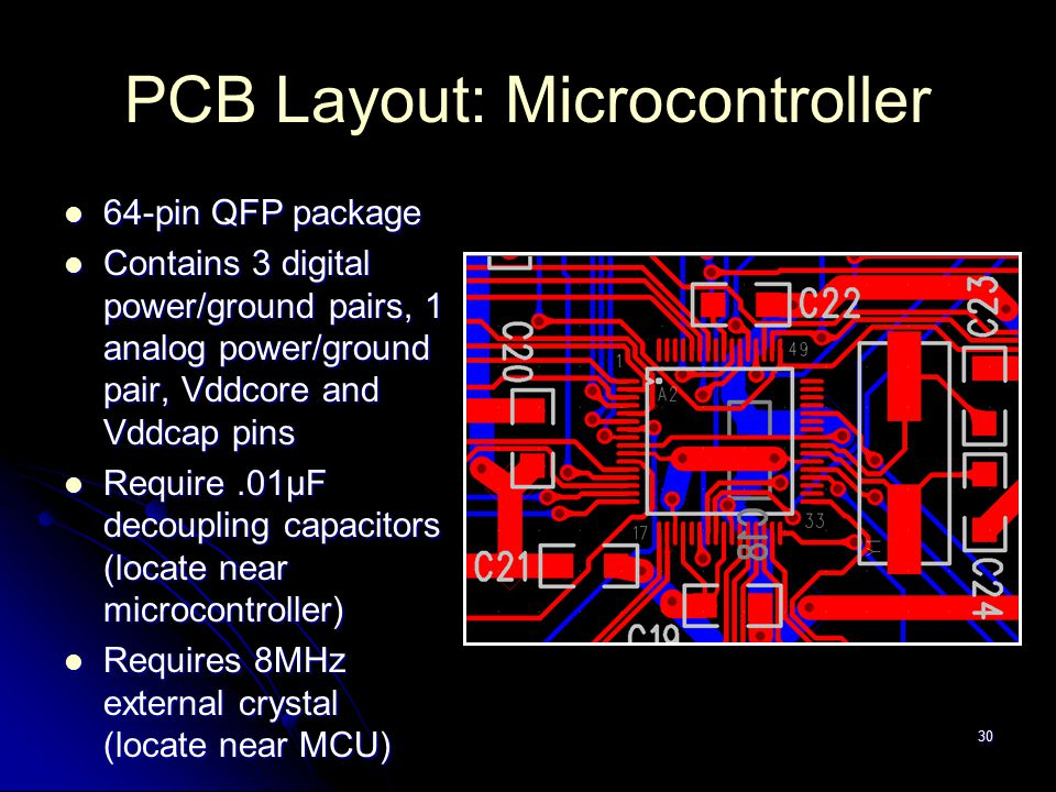 PCB Layout: Microcontroller 64-pin QFP package 64-pin QFP package Contains 3 digital power/ground pairs, 1 analog power/ground pair, Vddcore and Vddcap pins Contains 3 digital power/ground pairs, 1 analog power/ground pair, Vddcore and Vddcap pins Require.01µF decoupling capacitors (locate near microcontroller) Require.01µF decoupling capacitors (locate near microcontroller) Requires 8MHz external crystal (locate near MCU) Requires 8MHz external crystal (locate near MCU) 30