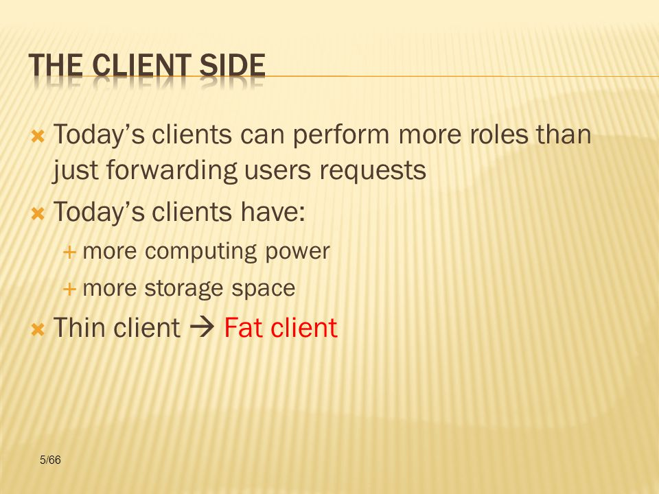  Today's clients can perform more roles than just forwarding users requests  Today's clients have:  more computing power  more storage space  Thin client  Fat client 5/66