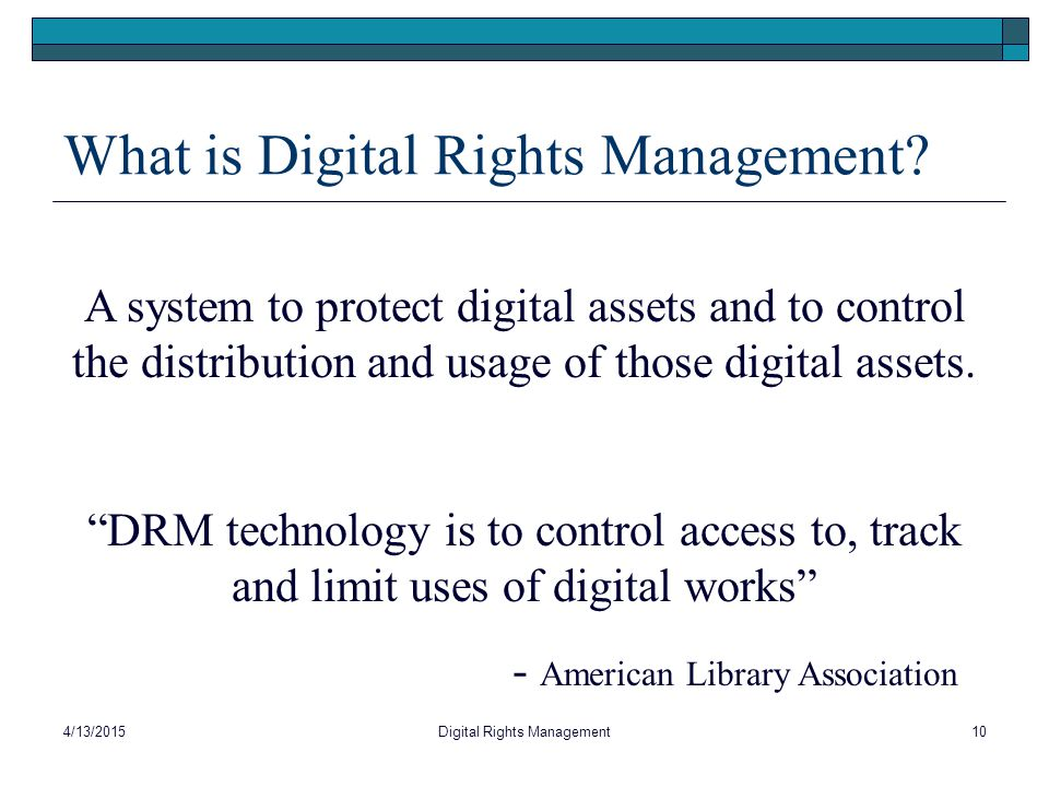 "What is Digital Rights Management? A system to protect digital assets and to control the distribution and usage of those digital assets. ""DRM technolo"